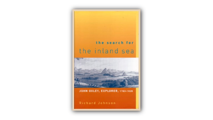THE SEARCH FOR THE INLAND SEAJohn Oxley Explorer 1783-1828by Richard Johnson